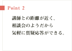 Point2 講師との距離が近く、相談会のようだから気軽に質疑応答ができる。