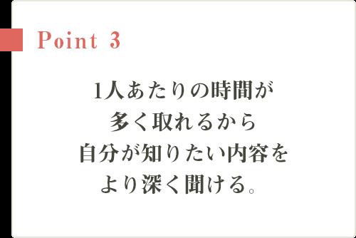 Point3 1人あたりの時間が多く取れるから自分が知りたい内容をより深く聞ける。